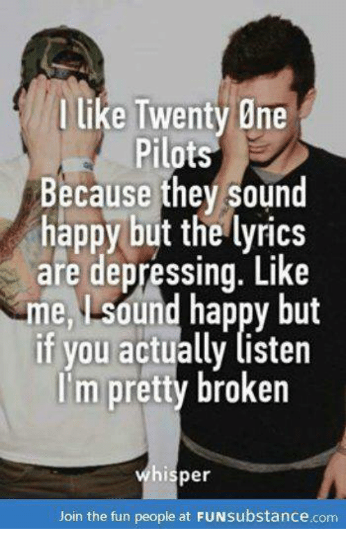 Funny, Depression, and Happy: like Twenty One  Pilots  Because they sound  happy but the lyrics  are depressing. Like  me Lsdund happy but  if you actually listen  im pretty broken  hisper  Join the fun people at  FUNsubstance.com