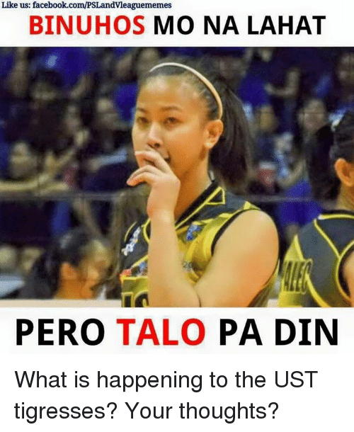 Talos: Like us: facebook.com/PSLandvleaguememes  BINUHOS  MO NA LAHAT  PERO  TALO  PA DIN What is happening to the UST tigresses? Your thoughts?