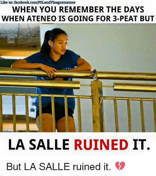 3 peat: Like us: facebook.com/PSLandvleaguememes  WHEN YOU REMEMBER THE DAYS  WHEN ATENEO IS GOING FOR 3-PEAT BUT  LA SALLE  RUINED  IT. But LA SALLE ruined it. 💔