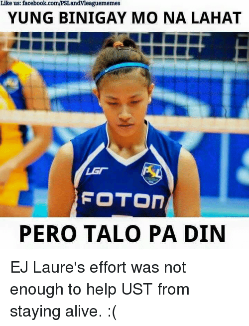 staying alive: Like us: facebook.com/PSLandvleaguememes  YUNG BINIGAY MO NA LAHAT  LAT  FOTON  PERO TALO PA DIN EJ Laure's effort was not enough to help UST from staying alive. :(