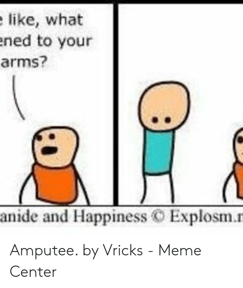 Vricks: like, what  ened to your  arms?  anide and Happiness C Explosm.n Amputee. by Vricks - Meme Center