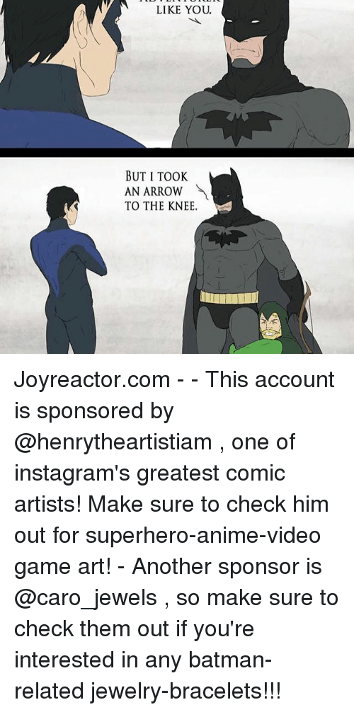 Took An Arrow To The Knee: LIKE YOU.  BUT I TOOK  AN ARROW  TO THE KNEE. Joyreactor.com - - This account is sponsored by @henrytheartistiam , one of instagram's greatest comic artists! Make sure to check him out for superhero-anime-video game art! - Another sponsor is @caro_jewels , so make sure to check them out if you're interested in any batman-related jewelry-bracelets!!!