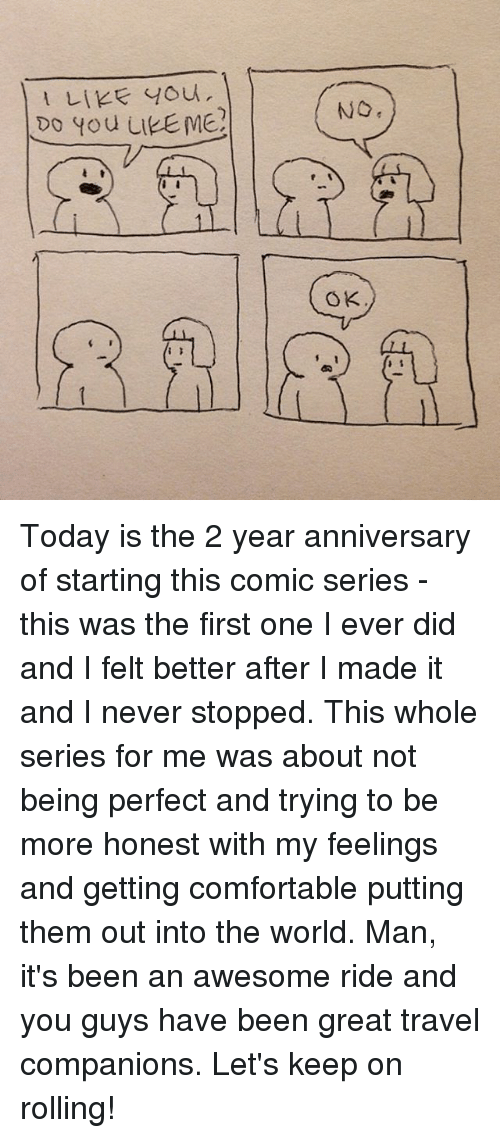 Let Keep: LIKE You  Do you LIEEME?  NO  OK Today is the 2 year anniversary of starting this comic series - this was the first one I ever did and I felt better after I made it and I never stopped. This whole series for me was about not being perfect and trying to be more honest with my feelings and getting comfortable putting them out into the world. Man, it's been an awesome ride and you guys have been great travel companions. Let's keep on rolling!