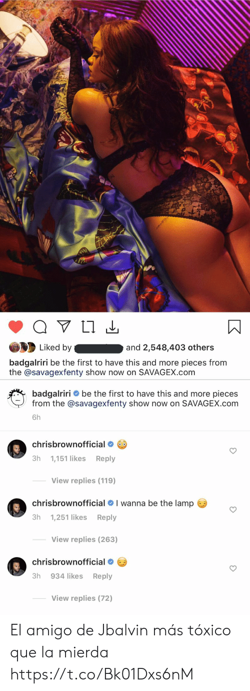 Amigo: Liked by  and 2,548,403 others  badgalriri be the first to have this and more pieces from  the @savagexfenty show now on SAVAGEX.com   badgalriri be the first to have this and more pieces  from the @savagexfenty show now on SAVAGEX.com  6h  chrisbrownofficial  Зh  Reply  1,151 likes  View replies (119)  I wanna be the lamp  chrisbrownofficial  Зh  Reply  1,251 likes  View replies (263)  chrisbrownofficial  Зh  934 likes  Reply  View replies (72) El amigo de Jbalvin más tóxico que la mierda https://t.co/Bk01Dxs6nM