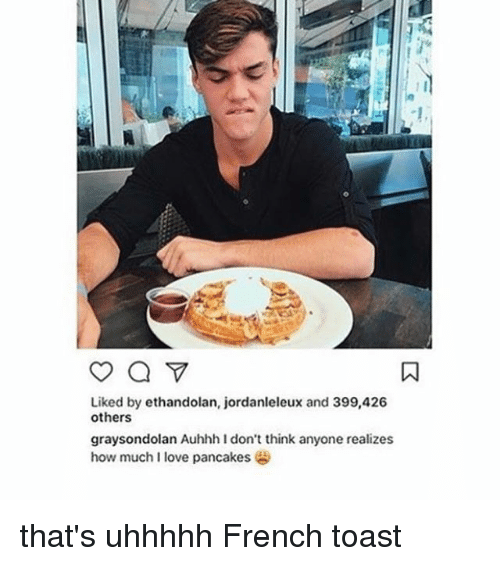 French Toast: Liked by ethandolan, jordanleleux and 399,426  others  graysondolan Auhhh I don't think anyone realizes  how much I love pancakes that's uhhhhh French toast