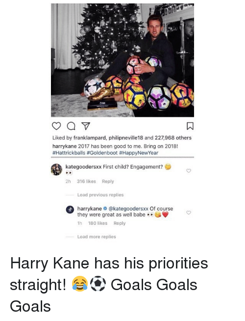 Goals, Memes, and Good: Liked by franklampard, philipneville18 and 227,968 others  harrykane 2017 has been good to me. Bring on 2018!  #Hattrickballs #Goldenboot #HappyNewYear  kategoodersxx First child? Engagement?  2h 316 likes Reply  Load previous replies  harrykane@kategoodersxx Of course  they were great as well babe . .  1h 180 likes Reply  Load more replies Harry Kane has his priorities straight! 😂⚽️ Goals Goals Goals