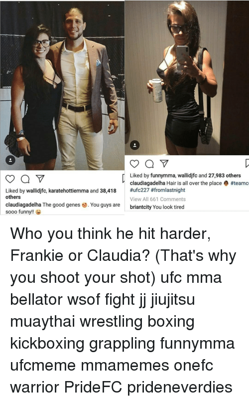 claudia: Liked by funnymma, wallidjfc and 27,983 others  claudiagadelha Hair is all over the place #teamc  #ufc227 #fromlastnight  View All 661 Comments  briantcity You look tired  Liked by wallidjfc, karatehottiemma and 38,418  others  claudiagadelha The good genes . You guys are  sooo funny!! Who you think he hit harder, Frankie or Claudia? (That's why you shoot your shot) ufc mma bellator wsof fight jj jiujitsu muaythai wrestling boxing kickboxing grappling funnymma ufcmeme mmamemes onefc warrior PrideFC prideneverdies