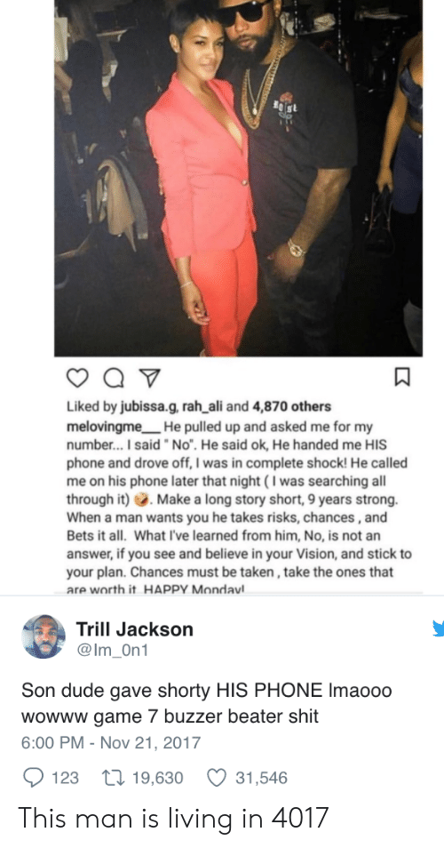 """buzzer beater: Liked by jubissa.g, rah ali and 4,870 others  melovingme He pulled up and asked me for my  number...I said """"No"""". He said ok, He handed me HIS  phone and drove off, I was in complete shock! He called  me on his phone later that night (I was searching all  through it) Make a long story short, 9 years strong.  When a man wants you he takes risks, chances,and  Bets it all. What I've learned from him, No, is not an  answer, if you see and believe in your Vision, and stick to  your plan. Chances must be taken, take the ones that  are worth it HAPPY Mondavl  Trill Jackson  @Im On1  Son dude gave shorty HIS PHONE Imaooo  wowww game 7 buzzer beater shit  6:00 PM - Nov 21, 2017  123 t 19,630 31,546 This man is living in 4017"""