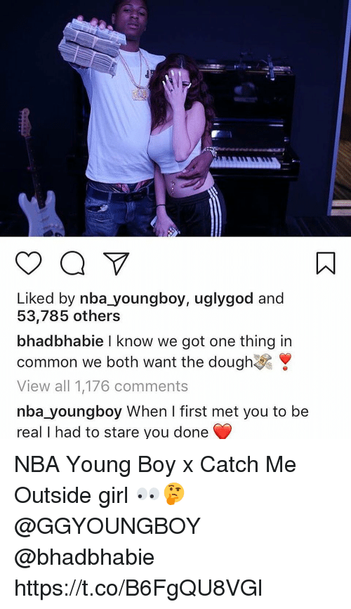 Catch Me Outside Girl: Liked by nba youngboy, uglygod and  53,785 others  bhad bhabie I know we got one thing in  common we both want the dough  View all 1,176 comments  nba youngboy When I first met you to be  real I had to stare you done NBA Young Boy x Catch Me Outside girl 👀🤔 @GGYOUNGBOY @bhadbhabie https://t.co/B6FgQU8VGl