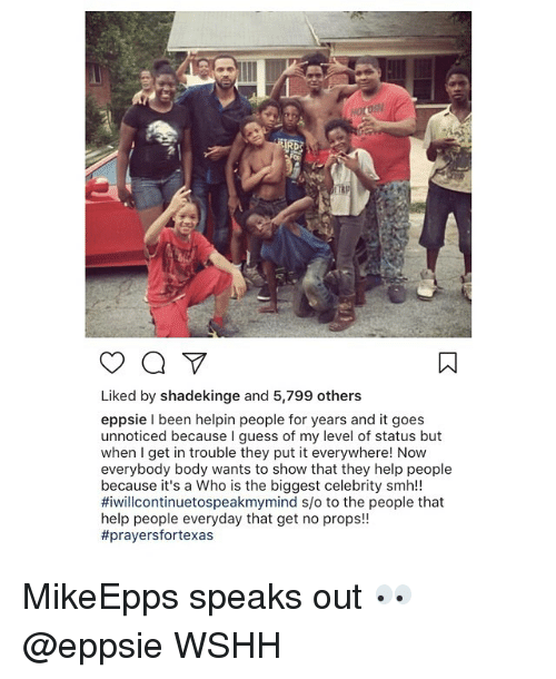 Memes, Smh, and Wshh: Liked by shadekinge and 5,799 others  eppsie I been helpin people for years and it goes  unnoticed because I guess of my level of status but  when I get in trouble they put it everywhere! Now  everybody body wants to show that they help people  because it's a Who is the biggest celebrity smh!!  #iwillcontinuetospeakmymind s/o to the people that  help people everyday that get no props!!  MikeEpps speaks out 👀 @eppsie WSHH