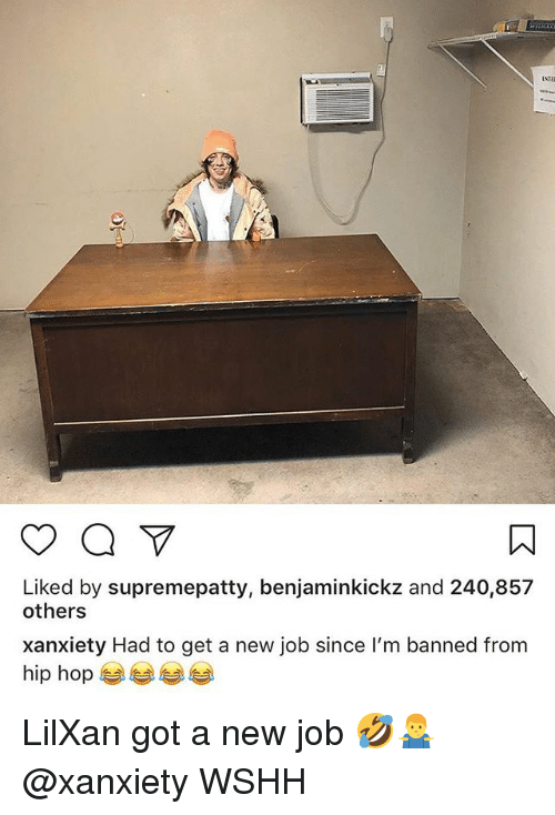 Memes, Wshh, and Hip Hop: Liked by supremepatty, benjaminkickz and 240,857  others  xanxiety Had to get a new job since I'm banned from  hip hop 부부 부부 LilXan got a new job 🤣🤷‍♂️ @xanxiety WSHH