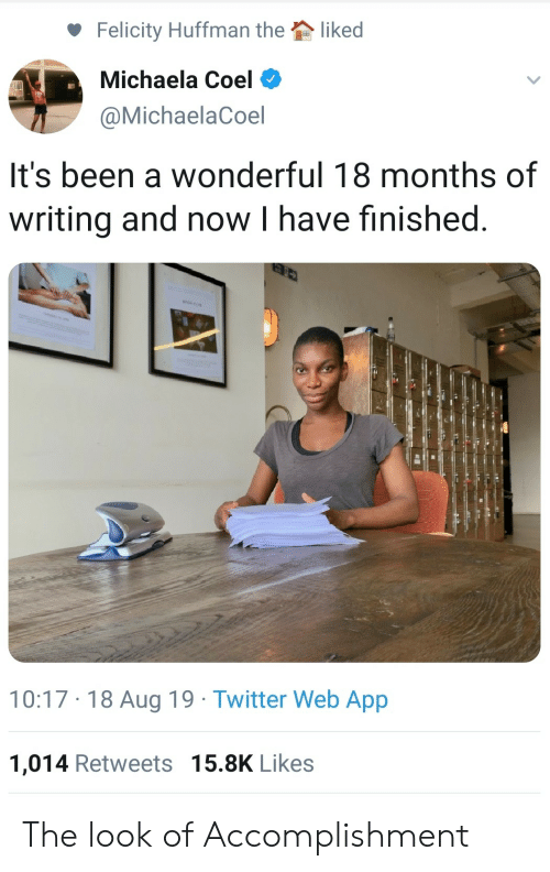 the look: liked  Felicity Huffman the  Michaela Coel  @MichaelaCoel  It's been a wonderful 18 months of  writing and now I have finished  10:17 18 Aug 19 Twitter Web App  1,014 Retweets 15.8K Likes The look of Accomplishment