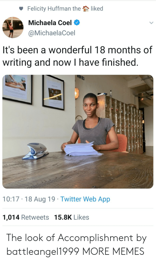 the look: liked  Felicity Huffman the  Michaela Coel  @MichaelaCoel  It's been a wonderful 18 months of  writing and now I have finished  10:17 18 Aug 19 Twitter Web App  1,014 Retweets 15.8K Likes The look of Accomplishment by battleangel1999 MORE MEMES