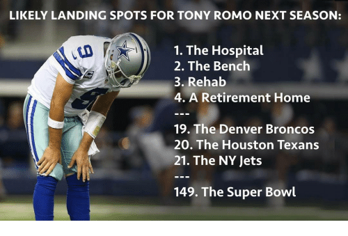 Houston Texans: LIKELY LANDING SPOTS FOR TONY ROMO NEXT SEASON:  1. The Hospital  2. The Bench  3. Rehab  4. A Retirement Home  19. The Denver Broncos  20. The Houston Texans  21. The NY Jets  149. The Super Bowl