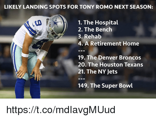 Houston Texans: LIKELY LANDING SPOTS FOR TONY ROMO NEXT SEASON:  1. The Hospital  2. The Bench  3. Rehab  4. A Retirement Home  19. The Denver Broncos  20. The Houston Texans  21. The NY Jets  149. The Super Bowl https://t.co/mdIavgMUud