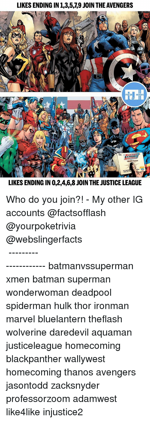 Batman, Facts, and Memes: LIKES ENDING IN 1,3,5,,9 JOIN THE AVENGERS  FACTS  LIKES ENDING IN 0,2,4,6,8 JOIN THE JUSTICE LEAGUE Who do you join?! - My other IG accounts @factsofflash @yourpoketrivia @webslingerfacts ⠀⠀⠀⠀⠀⠀⠀⠀⠀⠀⠀⠀⠀⠀⠀⠀⠀⠀⠀⠀⠀⠀⠀⠀⠀⠀⠀⠀⠀⠀⠀⠀⠀⠀⠀⠀ ⠀⠀--------------------- batmanvssuperman xmen batman superman wonderwoman deadpool spiderman hulk thor ironman marvel bluelantern theflash wolverine daredevil aquaman justiceleague homecoming blackpanther wallywest homecoming thanos avengers jasontodd zacksnyder professorzoom adamwest like4like injustice2