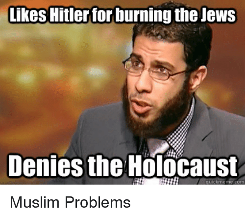 Meme, Memes, and Muslim: Likes Hitler for burning the Jews  Denies the Holocaust  quick meme com Muslim Problems