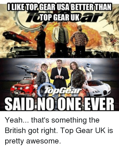liketorgear usa betterithan top gear uk ar said noone ever yeah that 39 s something the british got. Black Bedroom Furniture Sets. Home Design Ideas