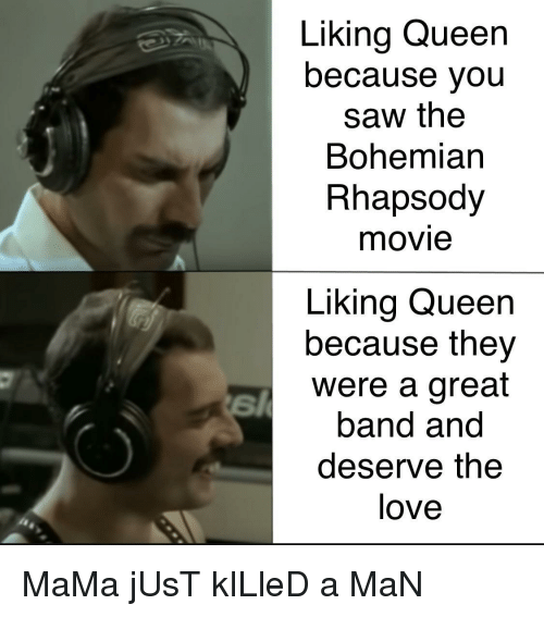 Just Killed A Man: Liking Queen  because you  saw the  Bohemian  Rhapsody  movie  Liking Queen  because they  were a great  band and  deserve the  love MaMa jUsT kILleD a MaN