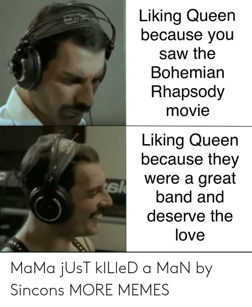 Just Killed A Man: Liking Queen  because you  saw the  Bohemian  Rhapsody  movie  Liking Queen  because they  were a great  band and  deserve the  love MaMa jUsT kILleD a MaN by Sincons MORE MEMES