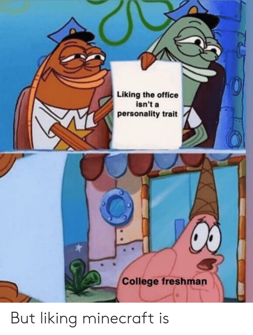 college freshman: Liking the office  isn't a  personality trait  College freshman But liking minecraft is