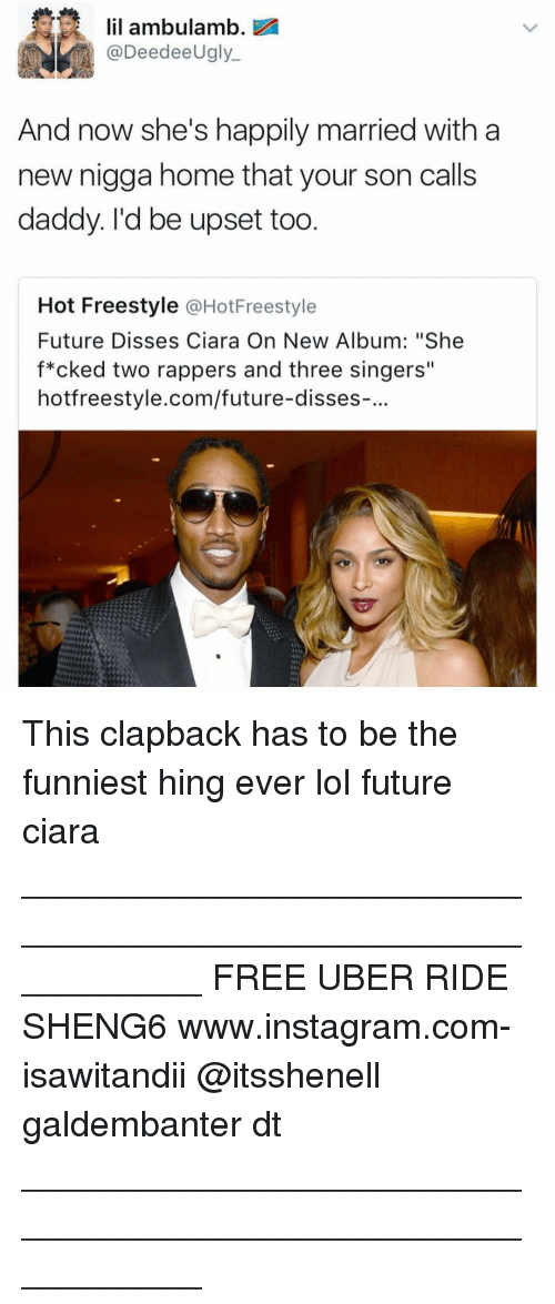 """Ciara, Memes, and Uber: lil ambulamb.  eedee  Ugly  And now she's happily married with a  new nigga home that your son calls  daddy. I'd be upset too  Hot Freestyle  @HotFreestyle  Future Disses Ciara On New Album: """"She  f*cked two rappers and three singers""""  hotfreestyle.com/future-disses-. This clapback has to be the funniest hing ever lol future ciara ___________________________________________________________ FREE UBER RIDE SHENG6 www.instagram.com-isawitandii @itsshenell galdembanter dt ___________________________________________________________"""