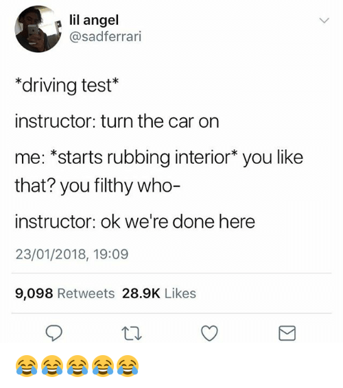 Driving, Angel, and Test: lil angel  @sadferrari  *driving test*  instructor: turn the car on  me: *starts rubbing interior* you like  that? you filthy who-  instructor: ok we're done here  23/01/2018, 19:09  9,098 Retweets 28.9K Likes 😂😂😂😂😂