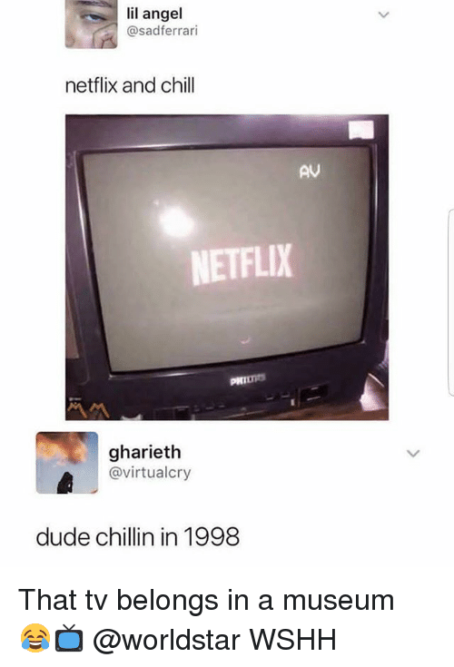 Chill, Dude, and Memes: lil angel  @sadferrari  netflix and chill  AV  NETFLIX  gharieth  @virtualcry  dude chillin in 1998 That tv belongs in a museum 😂📺 @worldstar WSHH