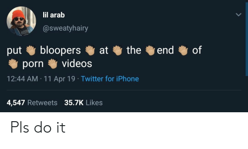 the of: lil arab  @sweatyhairy  bloopers  videos  the  of  end  at  put  porn  12:44 AM 11 Apr 19 Twitter for iPhone  4,547 Retweets 35.7K Likes Pls do it