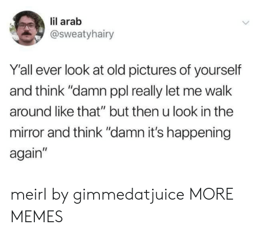 """Arab: lil arab  @Sweatyhairy  Y'all ever look at old pictures of yourself  and think """"damn ppl really let me walk  around like that"""" but then u look in the  mirror and think """"damn it's happening  again"""" meirl by gimmedatjuice MORE MEMES"""