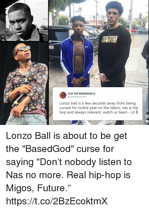 """Future, Los Angeles Lakers, and Lil B: Lil B THE BASEDGOD  @LILBTHEBASEDGOD  Lonzo ball is a few seconds away from being  cursed his rookie year on the lakers, nas is hip  hop and always relevant, watch ur team - Lil B Lonzo Ball is about to be get the """"BasedGod"""" curse for saying """"Don't nobody listen to Nas no more. Real hip-hop is Migos, Future."""" https://t.co/2BzEcoktmX"""