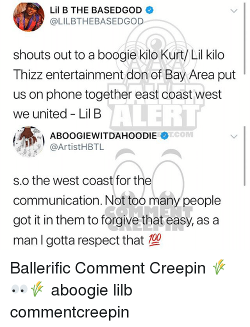 kilo: Lil B THE BASEDGOD  @LILBTHEBASEDGOD  shouts out to a boogie kilo Kurt/ Lil kilo  Thizz entertainment don of Bay Area put  us on phone together east coast west  we united - Lil B  ALERT  @ArtistHBTL  s.o the west coast for the  communication. Not too many people  got it in them to forgive that easy, as a  man I gotta respect that Ballerific Comment Creepin 🌾👀🌾 aboogie lilb commentcreepin