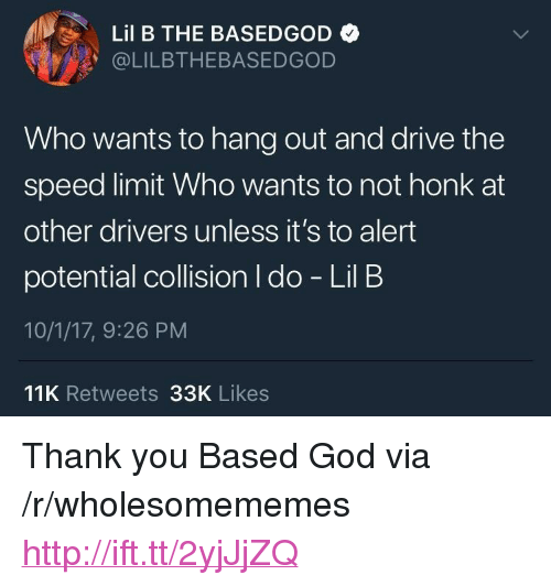 """Who Wants To Hang Out: Lil B THE BASEDGOD  @LILBTHEBASEDGOD  Who wants to hang out and drive the  speed limit Who wants to not honk at  other drivers unless it's to alert  potential collision I do - Lil B  10/1/17, 9:26 PM  11K Retweets 33K Likes <p>Thank you Based God via /r/wholesomememes <a href=""""http://ift.tt/2yjJjZQ"""">http://ift.tt/2yjJjZQ</a></p>"""