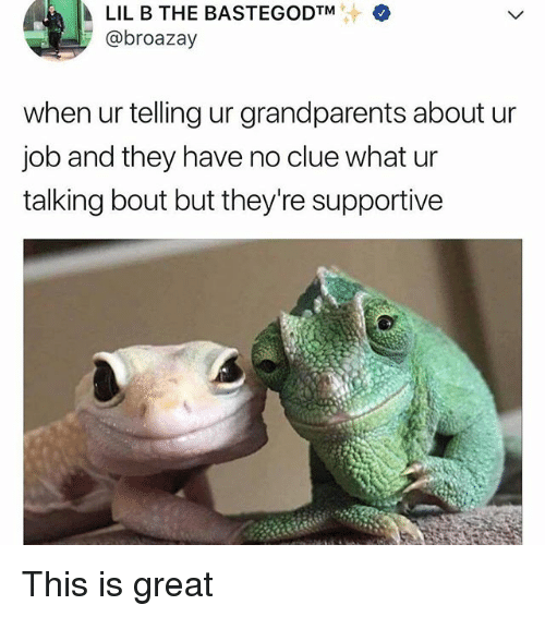 Lil B, Memes, and 🤖: +  LIL B THE BASTEGODTM  @broazay  when ur telling ur grandparents about ur  job and they have no clue what ur  talking bout but they're supportive This is great