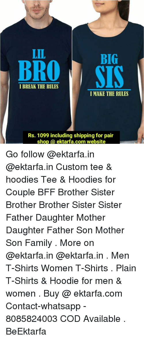 Sister, Sister, Dekh Bhai, and International: LIL  BIG  I BREAK THE RULES  I MAKE THE RULES  Rs. 1099 including shipping for pair  shop (a ektarfa.com website Go follow @ektarfa.in @ektarfa.in Custom tee & hoodies Tee & Hoodies for Couple BFF Brother Sister Brother Brother Sister Sister Father Daughter Mother Daughter Father Son Mother Son Family . More on @ektarfa.in @ektarfa.in . Men T-Shirts Women T-Shirts . Plain T-Shirts & Hoodie for men & women . Buy @ ektarfa.com Contact-whatsapp - 8085824003 COD Available . BeEktarfa