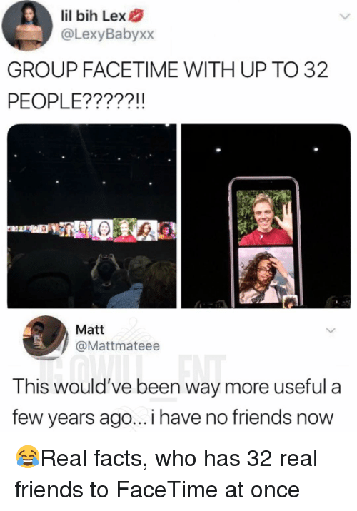 i have no friends: lil bih Lex  @LexyBabyxx  GROUP FACETIME WITH UP TO 32  PEOPLE?????!!  Matt  @Mattmateee  This would've been way more useful a  few years ago... i have no friends now 😂Real facts, who has 32 real friends to FaceTime at once