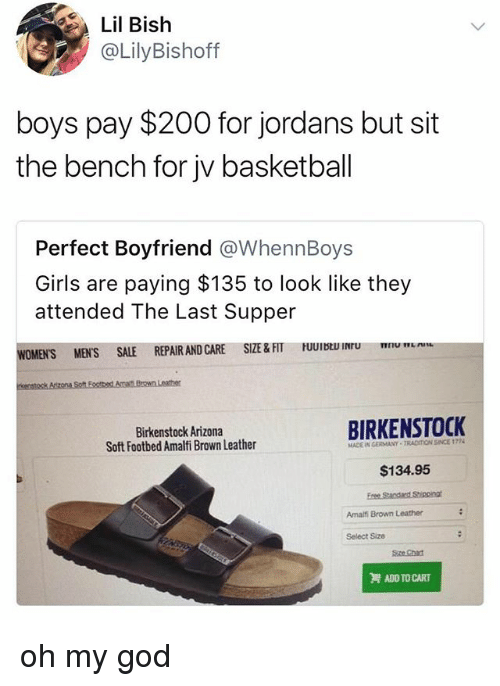 Bailey Jay, Basketball, and Girls: Lil Bish  @LilyBishoff  boys pay $200 for jordans but sit  the bench for jv basketball  Perfect Boyfriend @WhennBoys  Girls are paying $135 to look like they  attended The Last Supper  CARE SIZE&FIT UUII  u  WOMEN'S MENS SALE REPAIR AND CARE SIZE &FT  Birkenstock Arizona  Soft Footbed Amalfi Brown Leather  BIRKENSTOCK  MADE IN GERMANY TRADITION SINCE 1774  $134.95  Amalfi Brown Leather  Select Size  Sze Chan  ADD TO CART oh my god