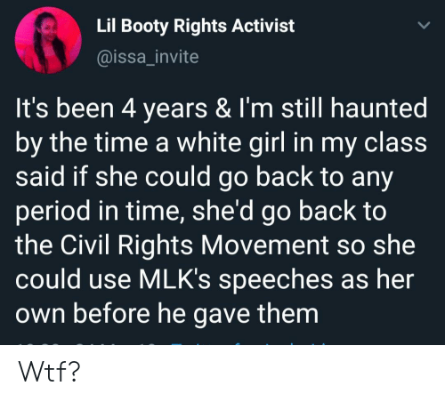 Speeches: Lil Booty Rights Activist  @issa_invite  It's been 4 years & I'm still haunted  by the time a white girl in my claSS  said if she could go back to any  period in time, she'd go back to  the Civil Rights Movement so she  could use MLK's speeches as her  own before he gave them Wtf?