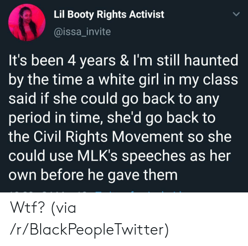 Speeches: Lil Booty Rights Activist  @issa_invite  It's been 4 years & I'm still haunted  by the time a white girl in my class  said if she could go back to any  period in time, she'd go back to  the Civil Rights Movement  could use MLK's speeches as her  Own before he gave them Wtf? (via /r/BlackPeopleTwitter)