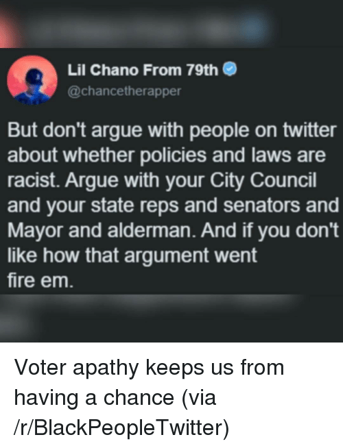 Arguing, Blackpeopletwitter, and Fire: Lil Chano From 79th  @chancetherapper  But don't argue with people on twitter  about whether policies and laws are  racist. Argue with your City Council  and your state reps and senators and  Mayor and alderman. And if you don't  like how that argument went  fire em <p>Voter apathy keeps us from having a chance (via /r/BlackPeopleTwitter)</p>