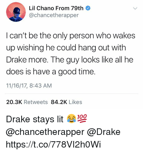 Drake, Lit, and Good: Lil Chano From 79th  @chancetherapper  I can't be the only person who wakes  up wishing he could hang out with  Drake more. The guy looks like all he  does is have a good time.  11/16/17, 8:43 AM  20.3K Retweets 84.2K Likes Drake stays lit 😂💯 @chancetherapper @Drake https://t.co/778VI2h0Wi