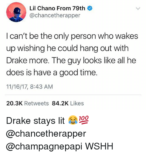 Drake, Lit, and Memes: Lil Chano From 79th  @chancetherapper  I can't be the only person who wakes  up wishing he could hang out with  Drake more. The guy looks like all he  does is have a good time  11/16/17, 8:43 AM  20.3K Retweets 84.2K Likes Drake stays lit 😂💯 @chancetherapper @champagnepapi WSHH