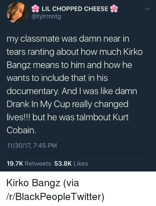ranting: LIL CHOPPED CHEESE  @tylrmntg  my classmate was damn near in  tears ranting about how much Kirko  Bangz means to him and how he  wants to include that in his  documentary. And I was like damn  Drank In My Cup really changed  lives!!! but he was talmbout Kurt  Cobain.  11/30/17, 7:45 PM  19.7K Retweets 53.8K Likes <p>Kirko Bangz (via /r/BlackPeopleTwitter)</p>