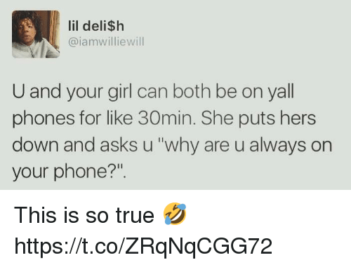 "Phone, True, and Girl: lil deli$h  @iamwilliewill  U and your girl can both be on yall  phones for like 30min. She puts hers  down and asks u ""why are u always on  your phone?"". This is so true 🤣 https://t.co/ZRqNqCGG72"