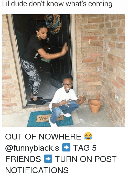 Dude, Friends, and Dank Memes: Lil dude don't know what's coming  wel ie OUT OF NOWHERE 😂 @funnyblack.s ➡️ TAG 5 FRIENDS ➡️ TURN ON POST NOTIFICATIONS
