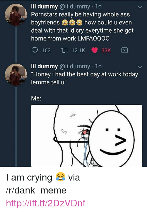 "Pornstars: lil dummy @lildummy 1d  Pornstars really be having whole ass  boyfriends eee how could u even  deal with that id cry everytime she got  home from work LMFA0000  163 12,1K 33K  lil dummy @lildummy 1d  ""Honey i had the best day at work today  lemme tell u""  Me: <p>I am crying 😂 via /r/dank_meme <a href=""http://ift.tt/2DzVDnf"">http://ift.tt/2DzVDnf</a></p>"