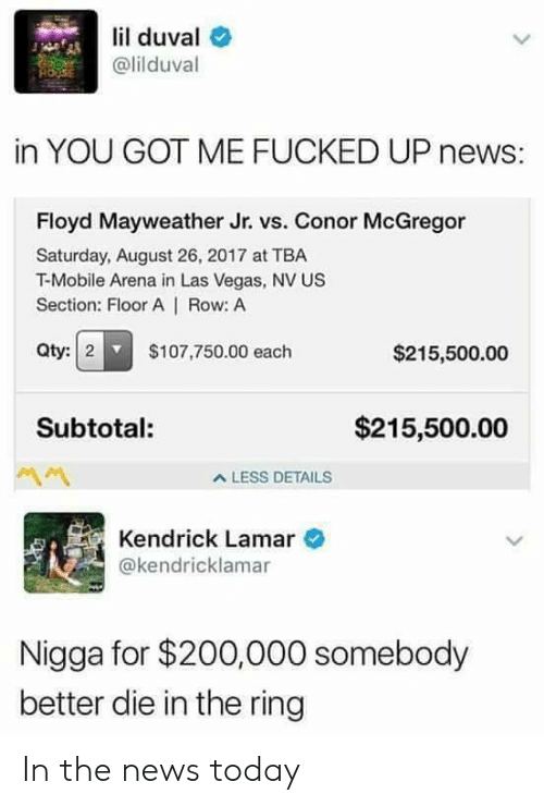 News Today: lil duval e  @lilduval  in YOU GOT ME FUCKED UP news:  Floyd Mayweather Jr. vs. Conor McGregor  Saturday, August 26, 2017 at TBA  T-Mobile Arena in Las Vegas, NV US  Section: Floor A | Row: A  Qty:2 $107,750.00 each  $215,500.00  Subtotal:  $215,500.00  A LESS DETAILS  Kendrick Lamar  @kendricklamar  Nigga for $200,000 somebody  better die in the ring In the news today