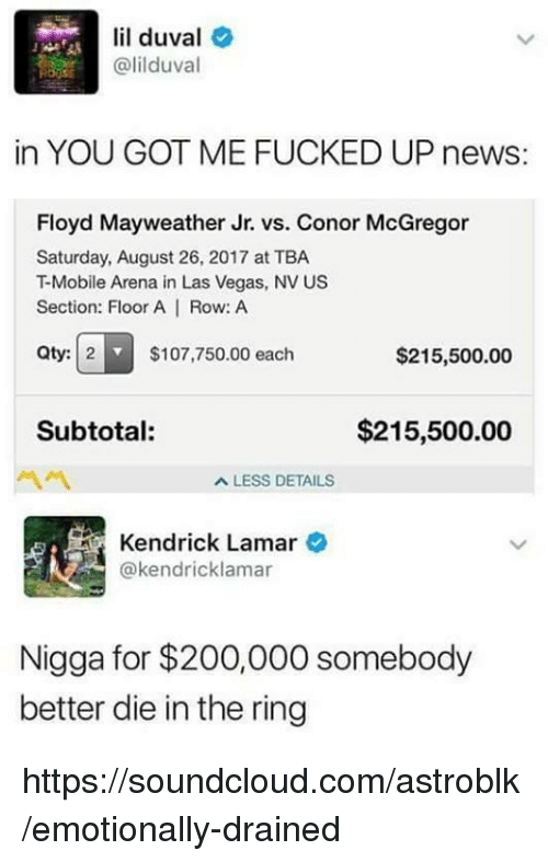 las vegas nv: lil duval  @lilduval  in YOU GOT ME FUCKED UP news:  Floyd Mayweather Jr. vs. Conor McGregor  Saturday, August 26, 2017 at TBA  T-Mobile Arena in Las Vegas, NV US  Section: Floor A | Row: A  Qty: 2  $107,750.00 each  $215,500.00  Subtotal:  $215,500.00  A LESS DETAILS  Kendrick Lamar  @kendricklamar  Nigga for $200,000 somebody  better die in the ring https://soundcloud.com/astroblk/emotionally-drained