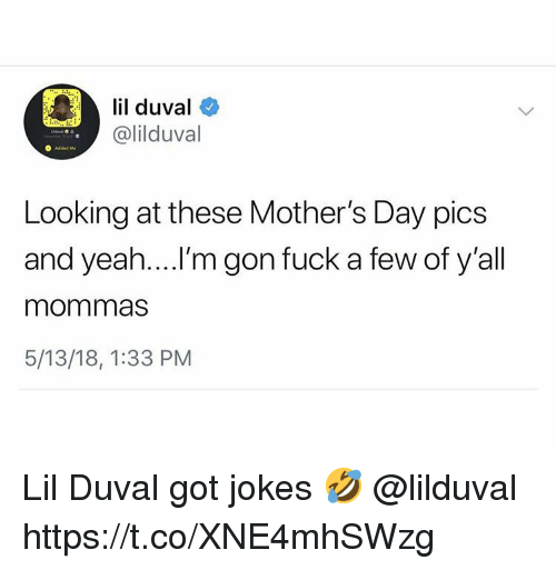 Lil Duval, Mother's Day, and Yeah: lil duval  @lilduval  Looking at these Mother's Day pics  and yeah....'m gon fuck a few of y'all  mommas  5/13/18, 1:33 PM Lil Duval got jokes 🤣 @lilduval https://t.co/XNE4mhSWzg