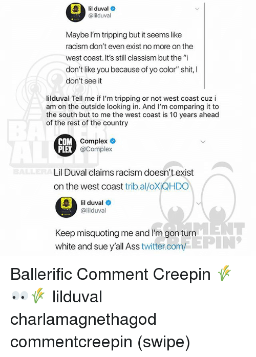 "Ass, Complex, and Lil Duval: lil duval  @lilduval  Maybe l'm tripping but it seems like  racism don't even exist no more on the  west coast. It's still classism but the ""i  don't like you because of yo color"" shit, I  don't see it  lilduval Tell me if I'm tripping or not west coast cuz i  am on the outside looking in. And I'm comparing it to  the south but to me the west coast is 10 years ahead  of the rest of the country  COM  Complex  @Complex  Lil Duval claims racism doesn't exist  on the west coast trib.al/oXiQHDO  il duval  @lilduval  Keep misquoting me and I'm gon turn  white and sue y'all Ass twitter.com/  EPIN Ballerific Comment Creepin 🌾👀🌾 lilduval charlamagnethagod commentcreepin (swipe)"